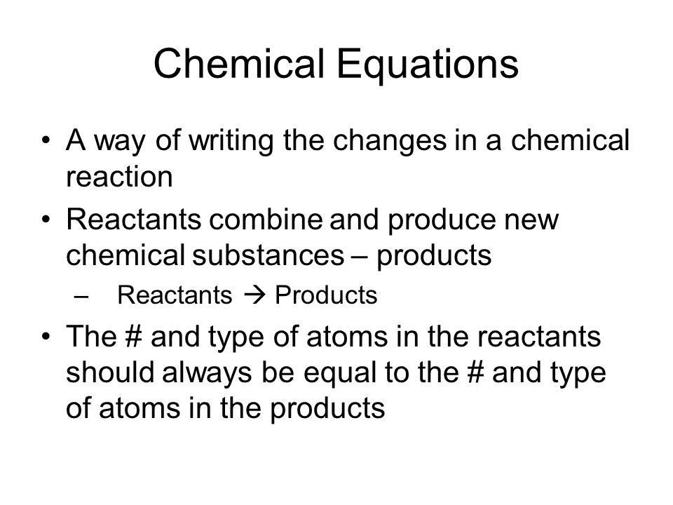 Chemical Equations A way of writing the changes in a chemical reaction Reactants combine and produce new chemical substances – products – Reactants  Products The # and type of atoms in the reactants should always be equal to the # and type of atoms in the products