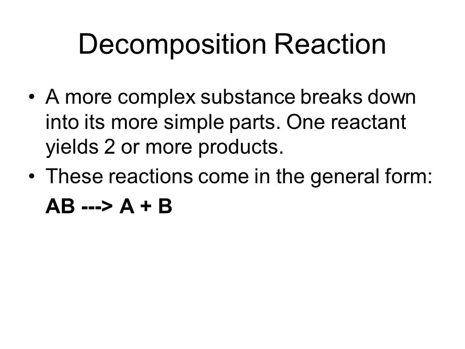 Decomposition Reaction A more complex substance breaks down into its more simple parts.