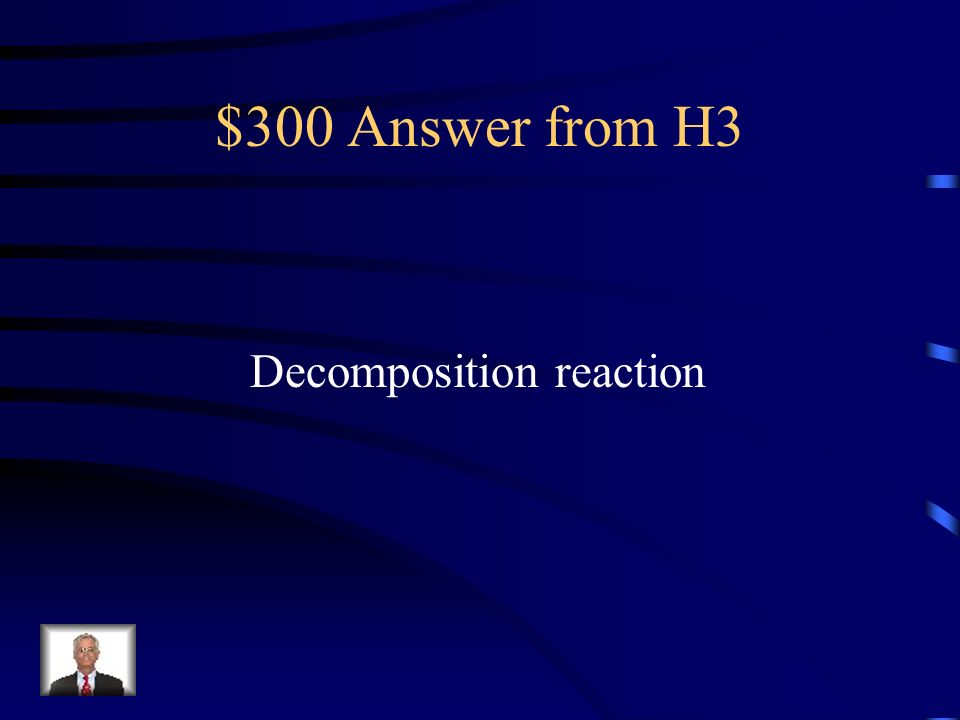 $300 Question from H3 What type of reaction breaks a single compound into 2 new compounds