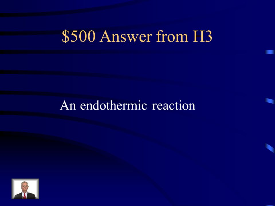 $500 Question from H3 A chemical reactions that absorbs energy from it's surroundings is called what