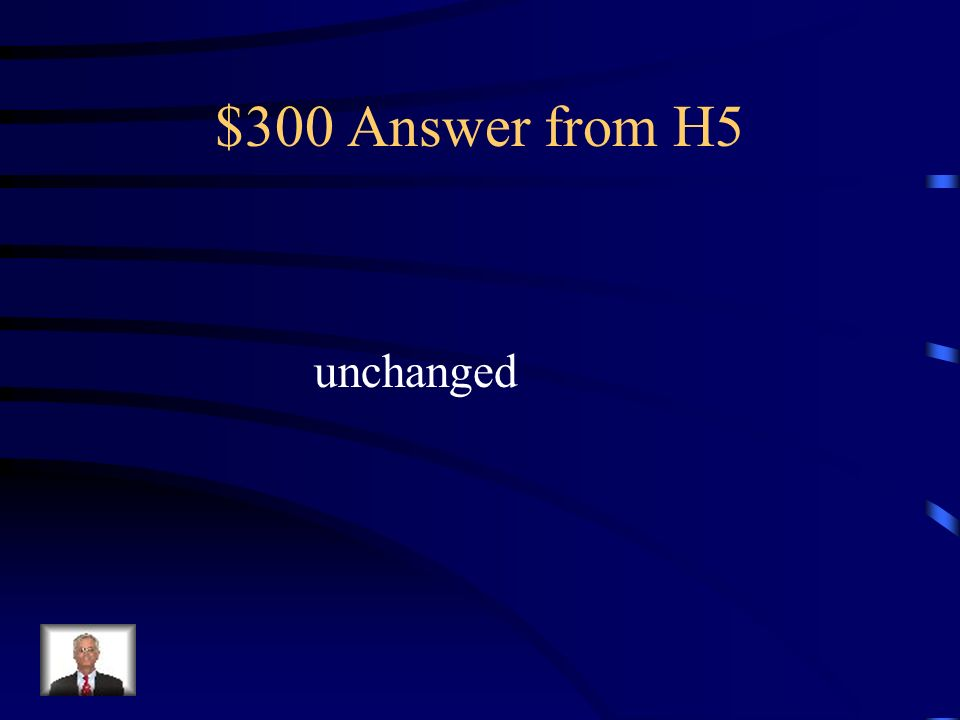 $300 Question from H5 Complete the following statement: The amount of matter in a chemical reaction remains___________.