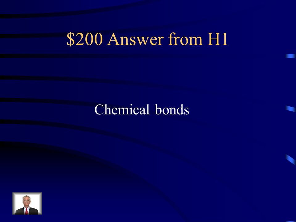 $200 Question from H1 Chemical changes involve the breakage of formation of what