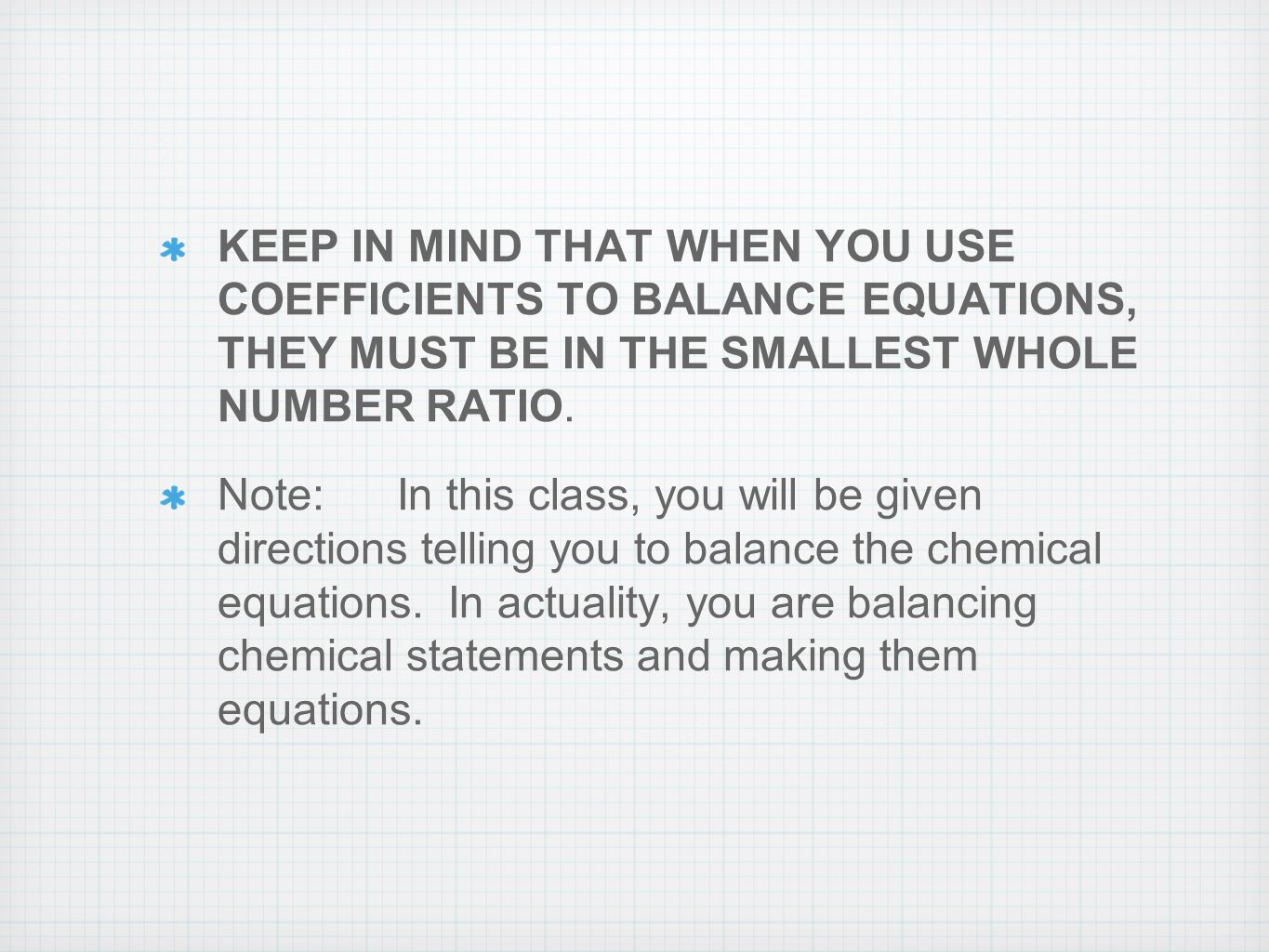 KEEP IN MIND THAT WHEN YOU USE COEFFICIENTS TO BALANCE EQUATIONS, THEY MUST BE IN THE SMALLEST WHOLE NUMBER RATIO.