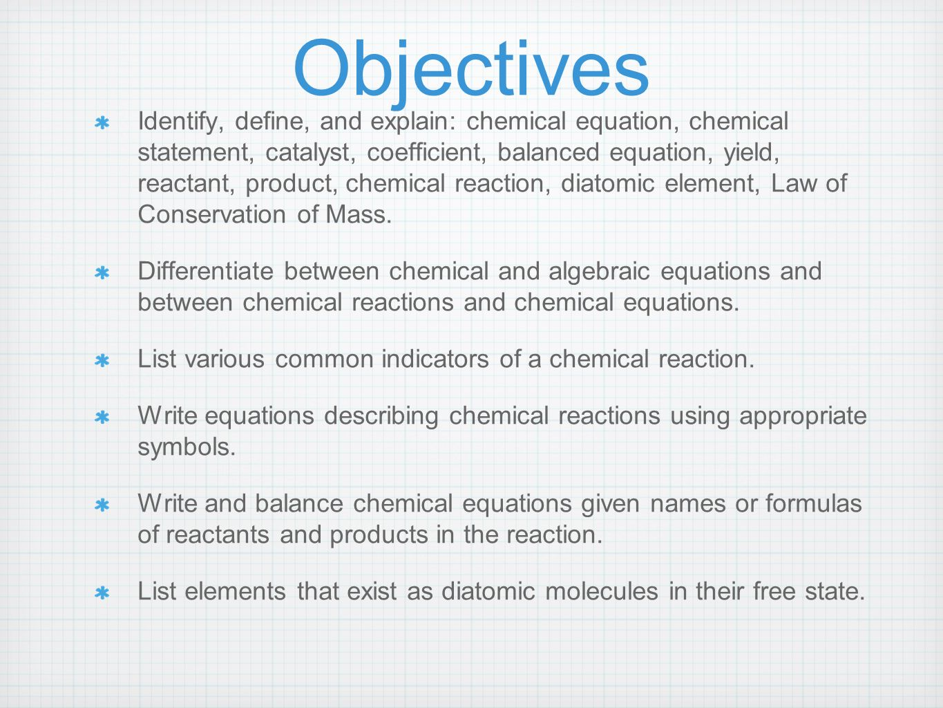 Objectives Identify, define, and explain: chemical equation, chemical statement, catalyst, coefficient, balanced equation, yield, reactant, product, chemical reaction, diatomic element, Law of Conservation of Mass.