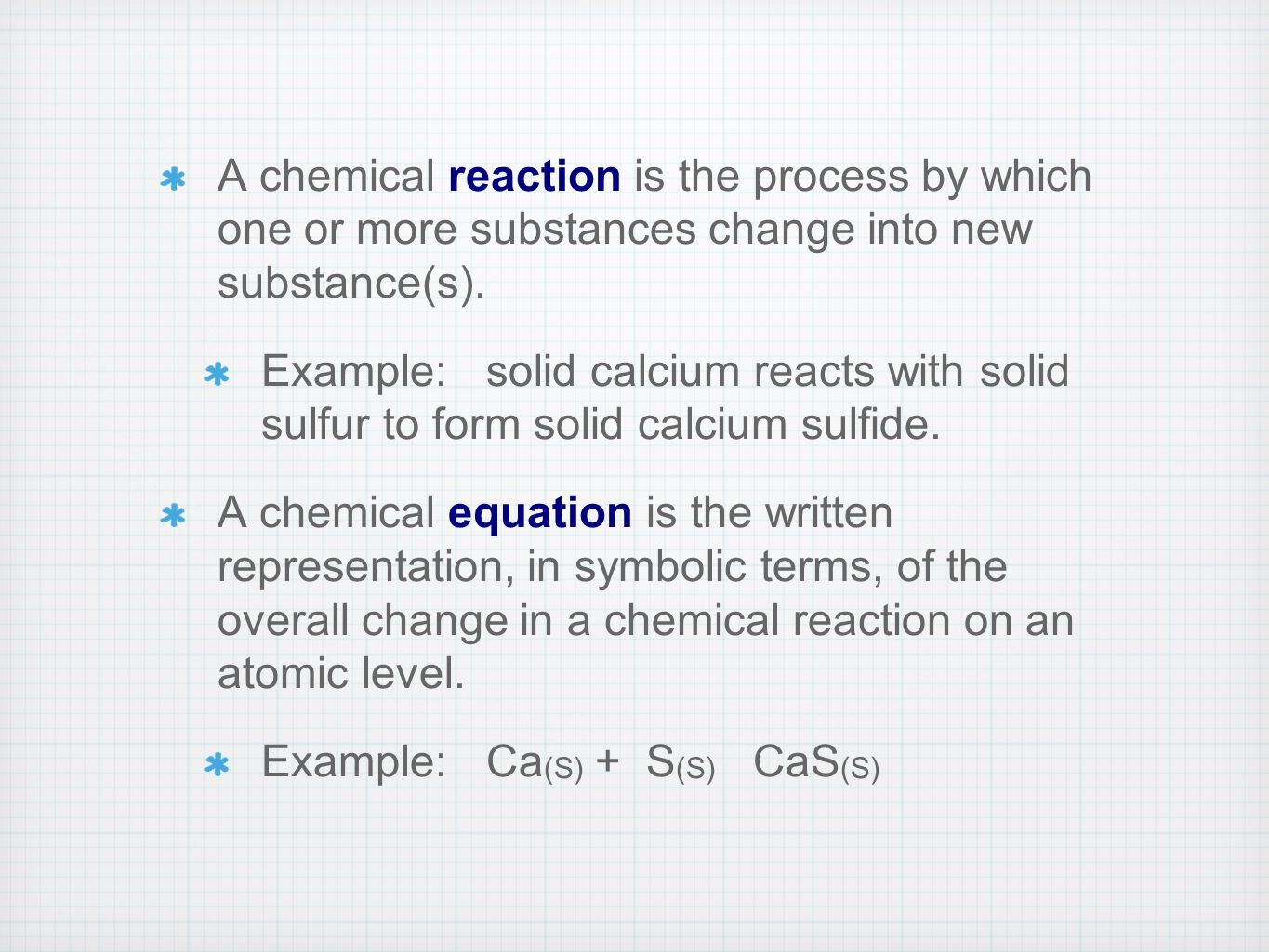 A chemical reaction is the process by which one or more substances change into new substance(s).