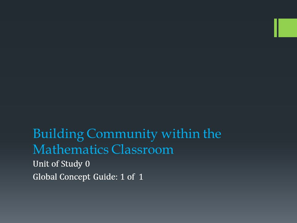 Building Community within the Mathematics Classroom Unit of Study 0 Global Concept Guide: 1 of 1