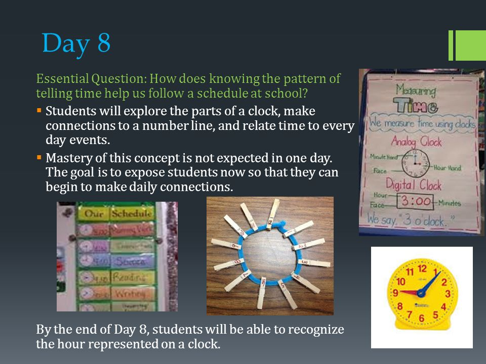 Day 8 Essential Question: How does knowing the pattern of telling time help us follow a schedule at school.