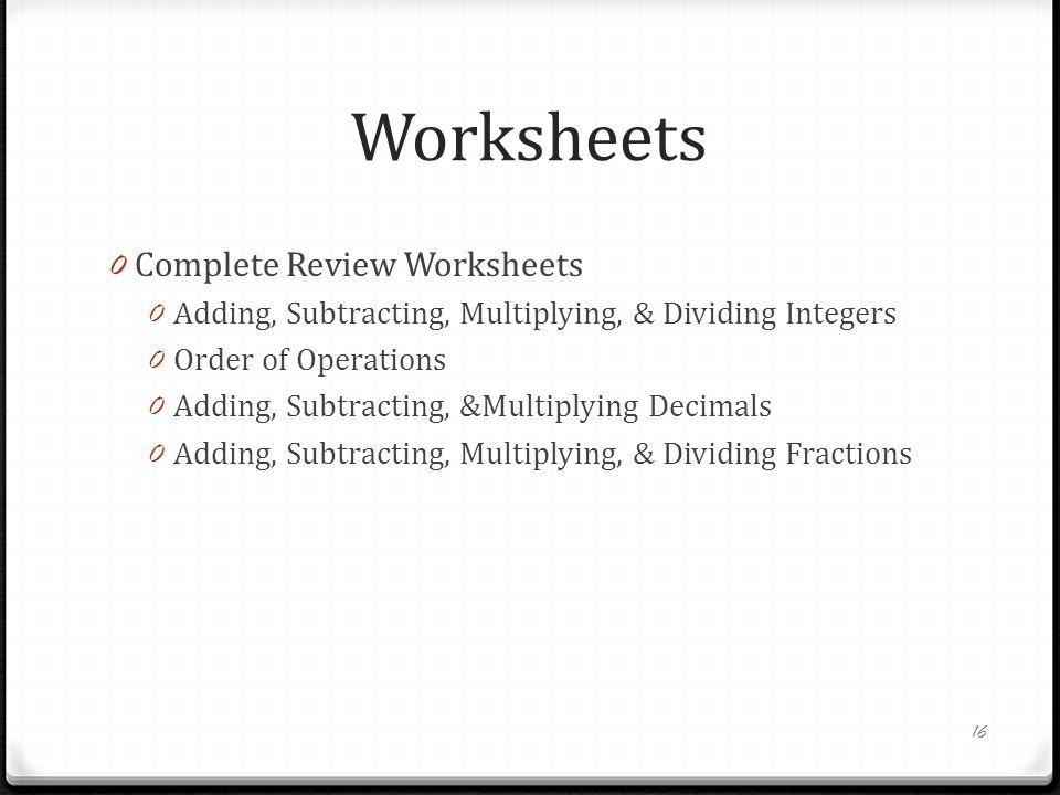 Worksheets 0 Complete Review Worksheets 0 Adding, Subtracting, Multiplying, & Dividing Integers 0 Order of Operations 0 Adding, Subtracting, &Multiplying Decimals 0 Adding, Subtracting, Multiplying, & Dividing Fractions 16