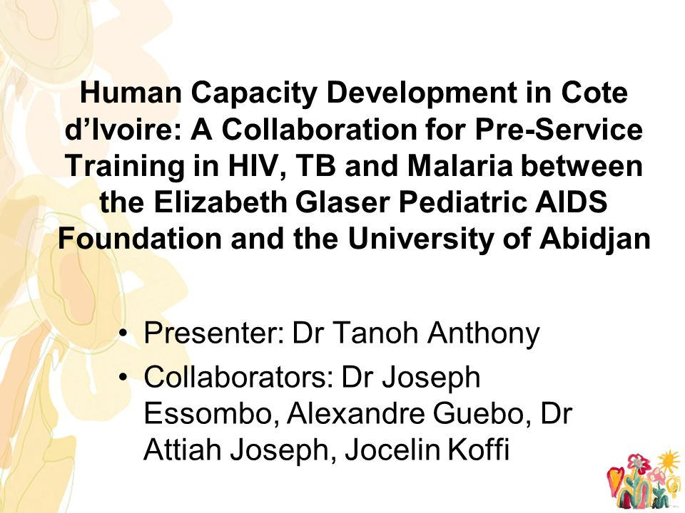 Human Capacity Development in Cote d'Ivoire: A Collaboration for Pre-Service Training in HIV, TB and Malaria between the Elizabeth Glaser Pediatric AIDS Foundation and the University of Abidjan Presenter: Dr Tanoh Anthony Collaborators: Dr Joseph Essombo, Alexandre Guebo, Dr Attiah Joseph, Jocelin Koffi