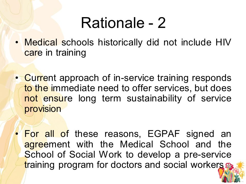 Rationale - 2 Medical schools historically did not include HIV care in training Current approach of in-service training responds to the immediate need to offer services, but does not ensure long term sustainability of service provision For all of these reasons, EGPAF signed an agreement with the Medical School and the School of Social Work to develop a pre-service training program for doctors and social workers