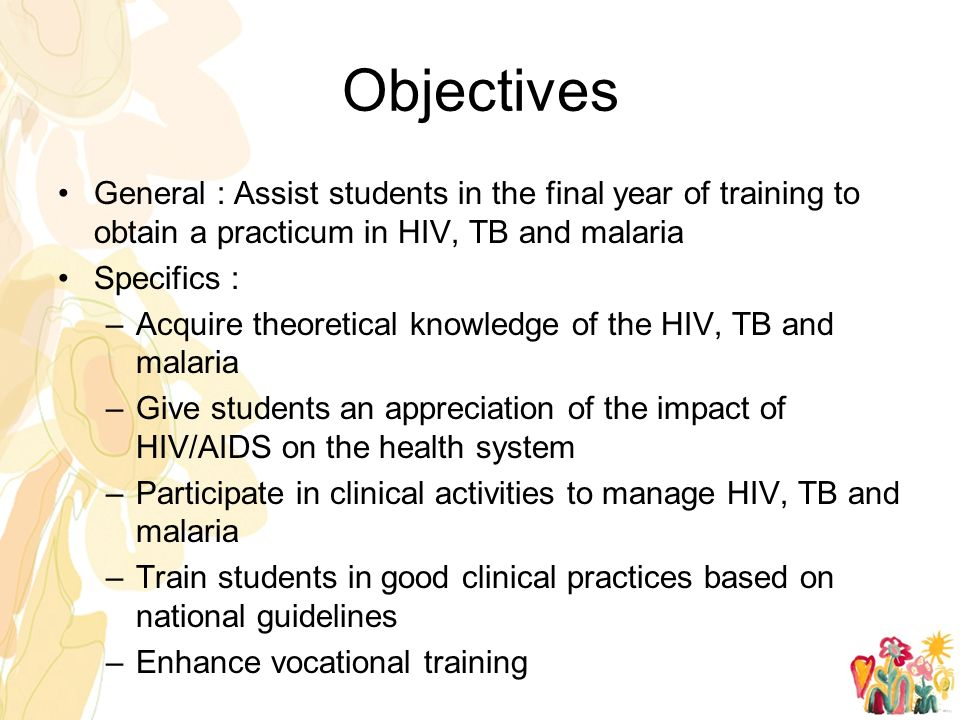 Objectives General : Assist students in the final year of training to obtain a practicum in HIV, TB and malaria Specifics : –Acquire theoretical knowledge of the HIV, TB and malaria –Give students an appreciation of the impact of HIV/AIDS on the health system –Participate in clinical activities to manage HIV, TB and malaria –Train students in good clinical practices based on national guidelines –Enhance vocational training
