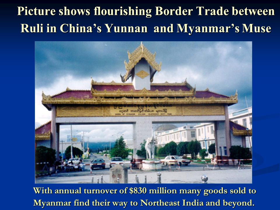 Picture shows flourishing Border Trade between Ruli in China's Yunnan and Myanmar's Muse With annual turnover of $830 million many goods sold to With annual turnover of $830 million many goods sold to Myanmar find their way to Northeast India and beyond.