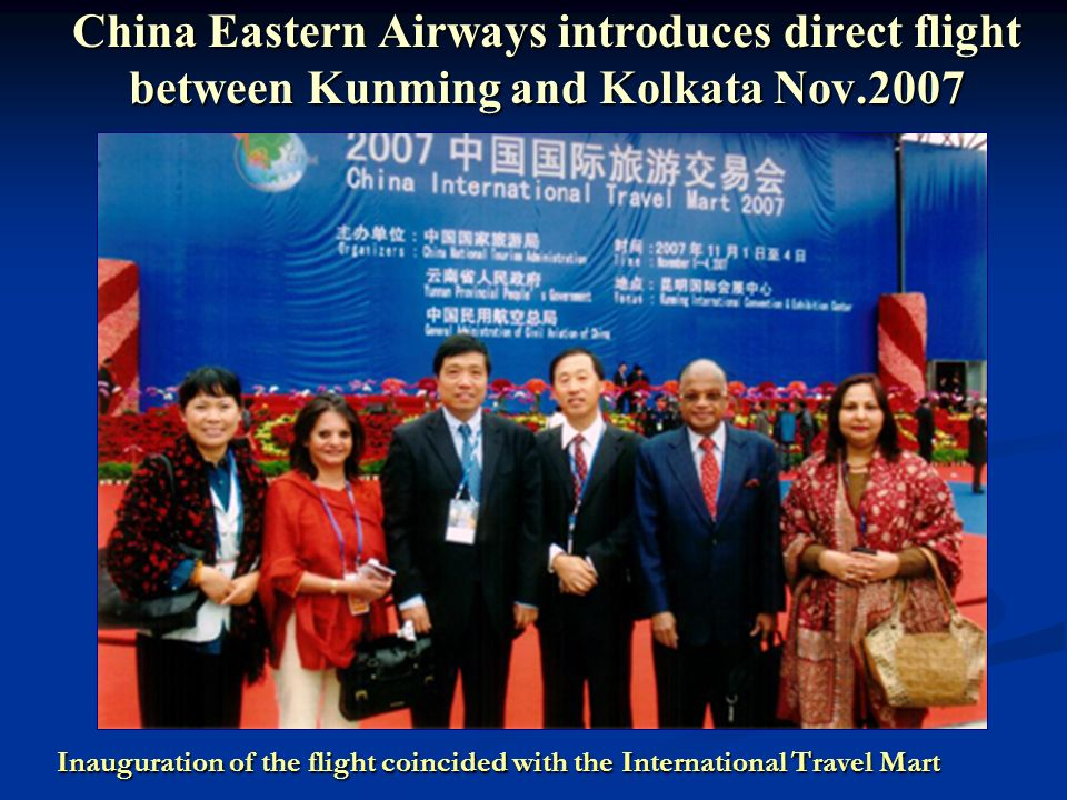 China Eastern Airways introduces direct flight between Kunming and Kolkata Nov.2007 Inauguration of the flight coincided with the International Travel Mart Inauguration of the flight coincided with the International Travel Mart