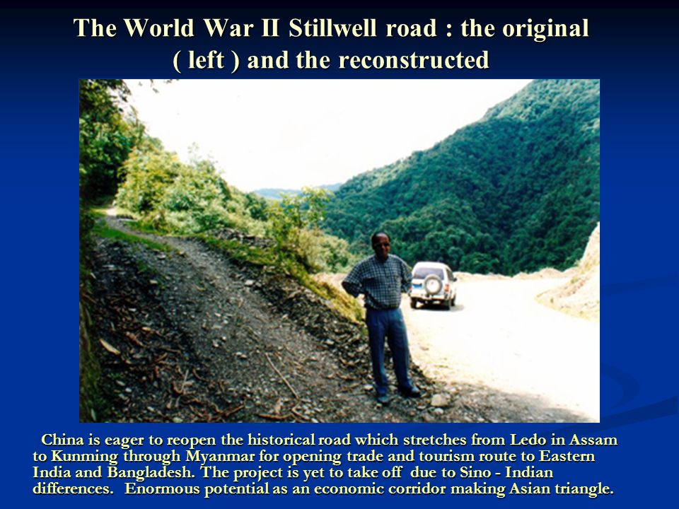 The World War II Stillwell road : the original ( left ) and the reconstructed China is eager to reopen the historical road which stretches from Ledo in Assam to Kunming through Myanmar for opening trade and tourism route to Eastern India and Bangladesh.