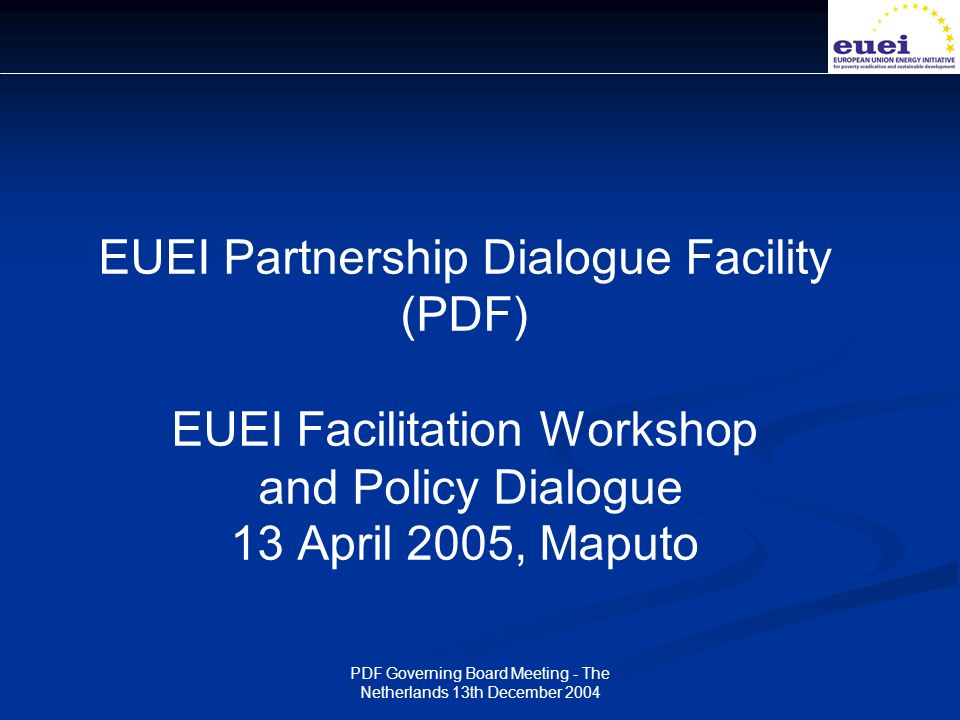 PDF Governing Board Meeting - The Netherlands 13th December 2004 EUEI Partnership Dialogue Facility (PDF) EUEI Facilitation Workshop and Policy Dialogue 13 April 2005, Maputo