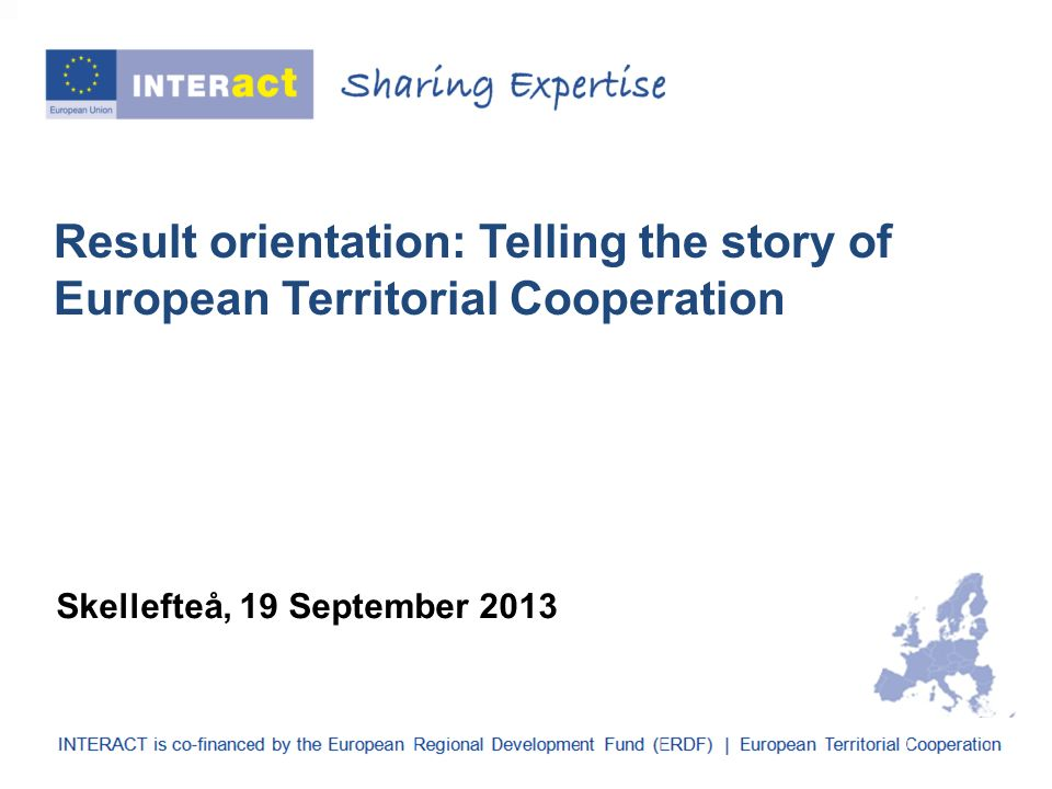Result orientation: Telling the story of European Territorial Cooperation Skellefteå, 19 September 2013