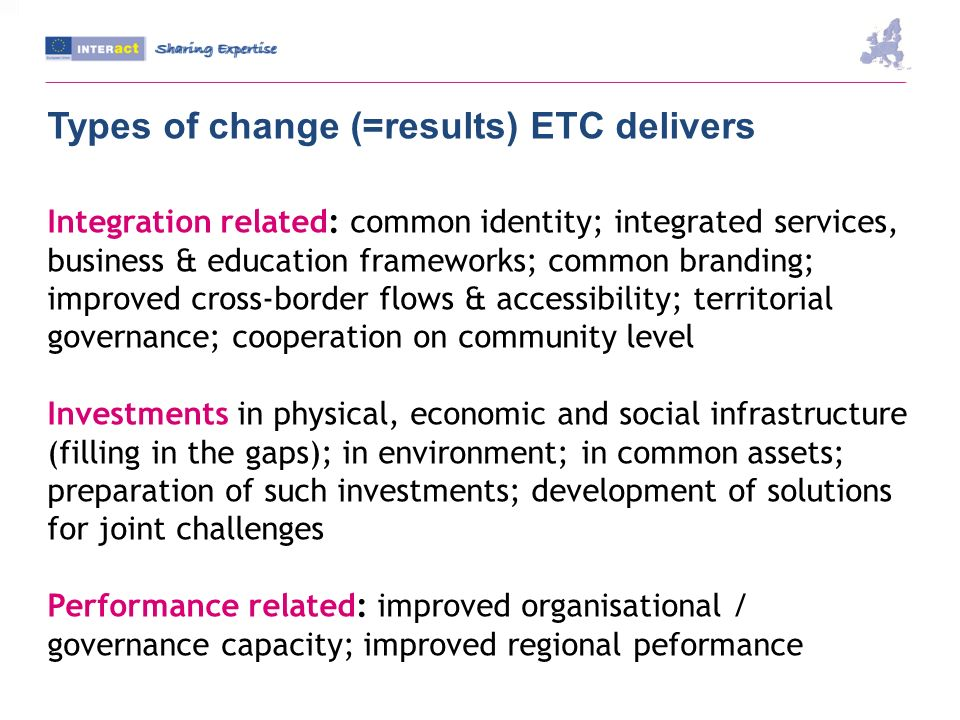 Types of change (=results) ETC delivers Integration related: common identity; integrated services, business & education frameworks; common branding; improved cross-border flows & accessibility; territorial governance; cooperation on community level Investments in physical, economic and social infrastructure (filling in the gaps); in environment; in common assets; preparation of such investments; development of solutions for joint challenges Performance related: improved organisational / governance capacity; improved regional peformance