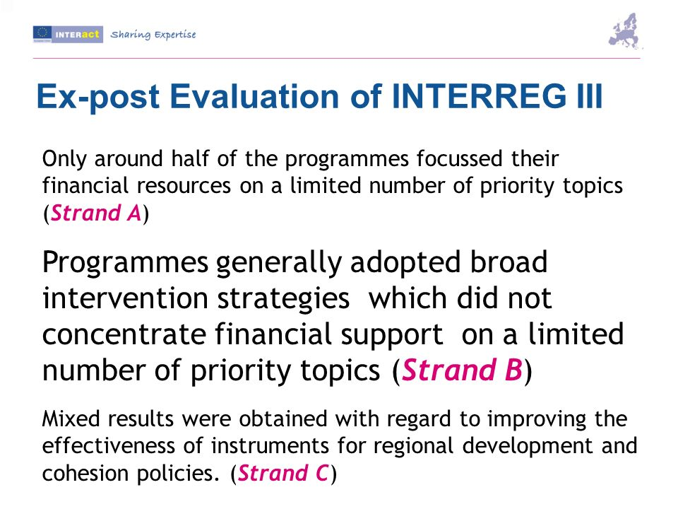Ex-post Evaluation of INTERREG III Only around half of the programmes focussed their financial resources on a limited number of priority topics (Strand A) Programmes generally adopted broad intervention strategies which did not concentrate financial support on a limited number of priority topics (Strand B) Mixed results were obtained with regard to improving the effectiveness of instruments for regional development and cohesion policies.