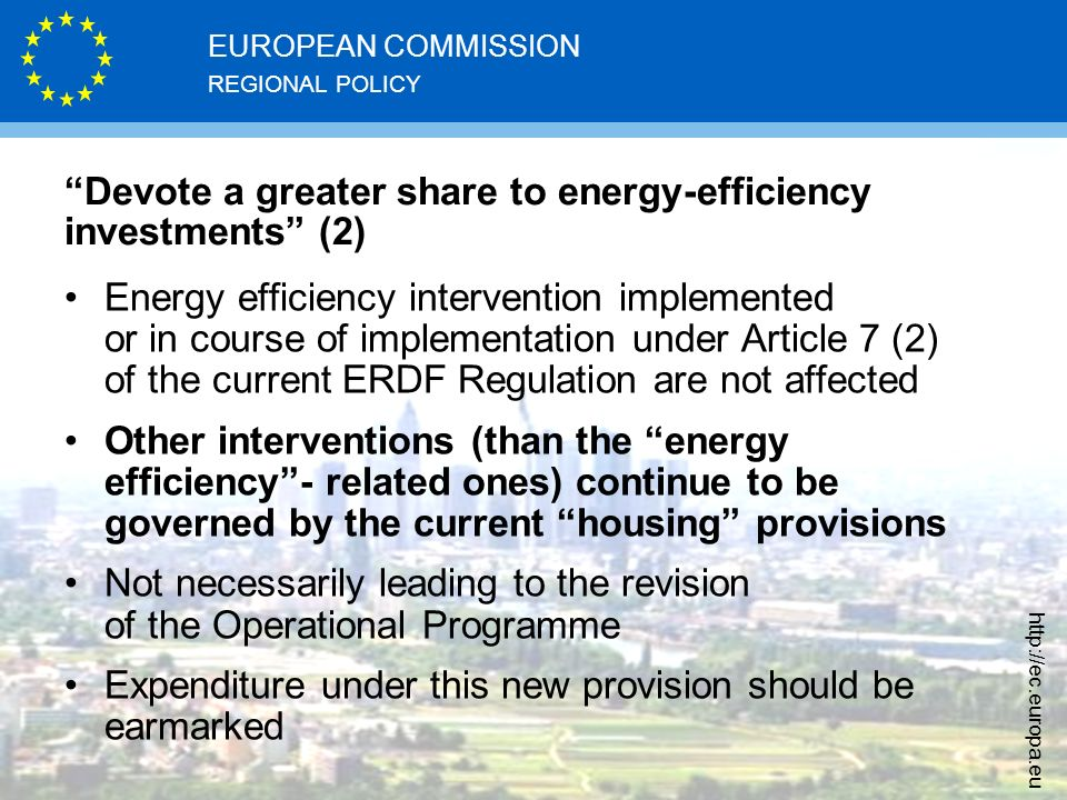 REGIONAL POLICY EUROPEAN COMMISSION   Devote a greater share to energy-efficiency investments (2) Energy efficiency intervention implemented or in course of implementation under Article 7 (2) of the current ERDF Regulation are not affected Other interventions (than the energy efficiency - related ones) continue to be governed by the current housing provisions Not necessarily leading to the revision of the Operational Programme Expenditure under this new provision should be earmarked