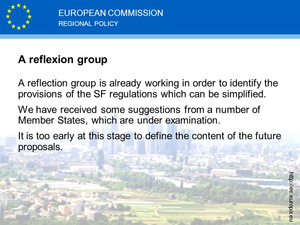 REGIONAL POLICY EUROPEAN COMMISSION   A reflexion group A reflection group is already working in order to identify the provisions of the SF regulations which can be simplified.