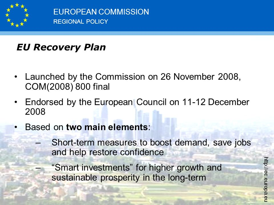 REGIONAL POLICY EUROPEAN COMMISSION   EU Recovery Plan Launched by the Commission on 26 November 2008, COM(2008) 800 final Endorsed by the European Council on December 2008 Based on two main elements: –Short-term measures to boost demand, save jobs and help restore confidence – Smart investments for higher growth and sustainable prosperity in the long-term