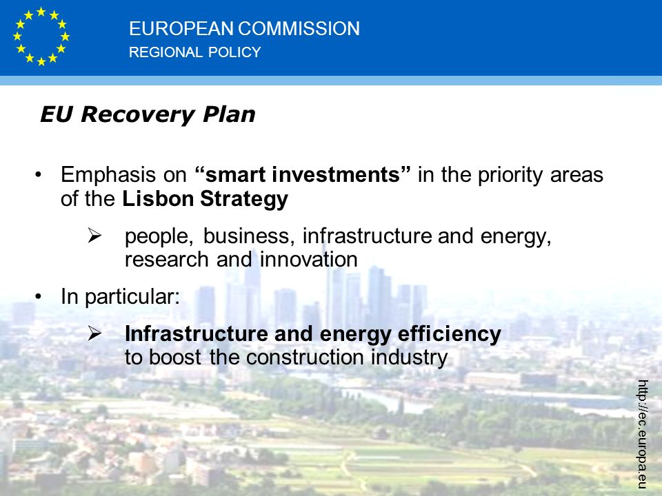 REGIONAL POLICY EUROPEAN COMMISSION   EU Recovery Plan Emphasis on smart investments in the priority areas of the Lisbon Strategy  people, business, infrastructure and energy, research and innovation In particular:  Infrastructure and energy efficiency to boost the construction industry