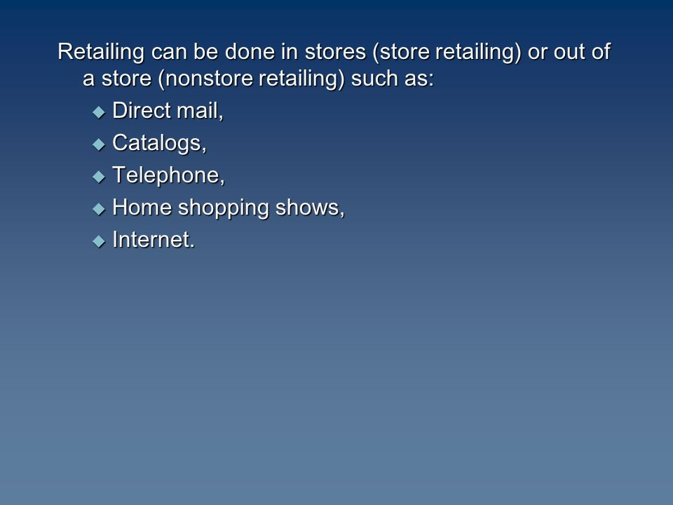 Retailing can be done in stores (store retailing) or out of a store (nonstore retailing) such as:  Direct mail,  Catalogs,  Telephone,  Home shopping shows,  Internet.