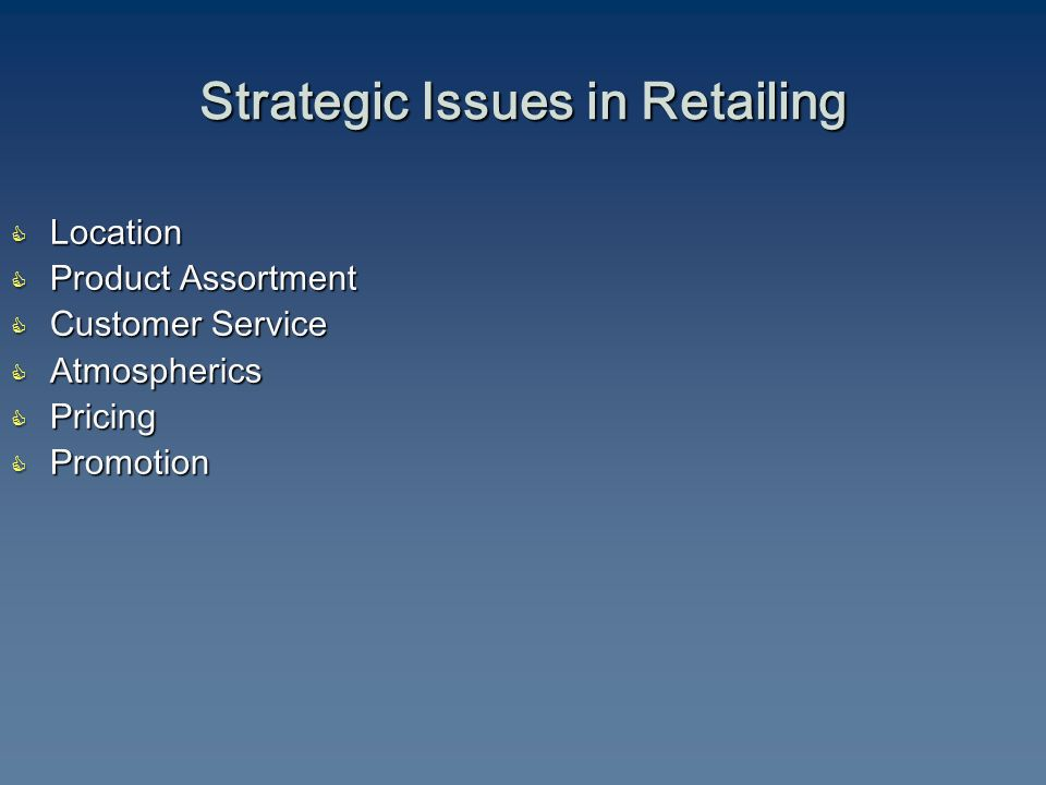  Location  Product Assortment  Customer Service  Atmospherics  Pricing  Promotion Strategic Issues in Retailing