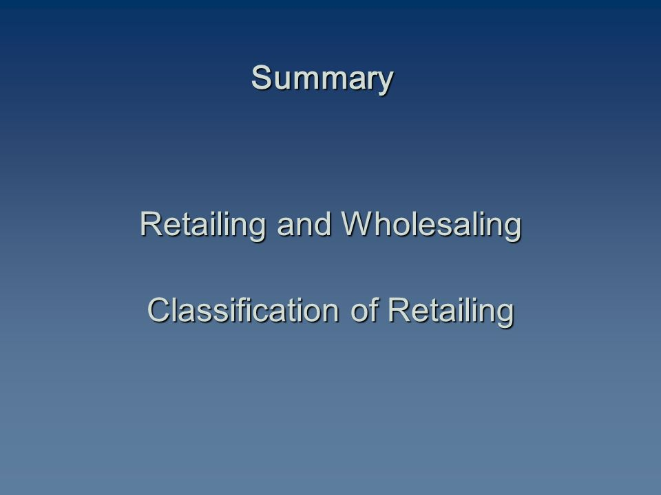 Summary Retailing and Wholesaling Classification of Retailing