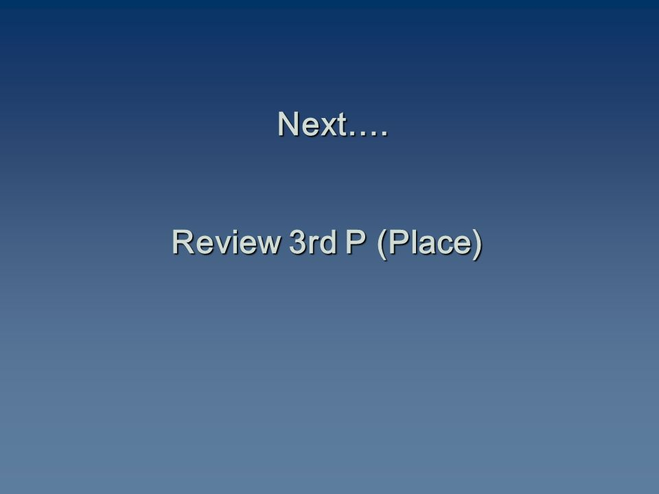 Next…. Review 3rd P (Place)
