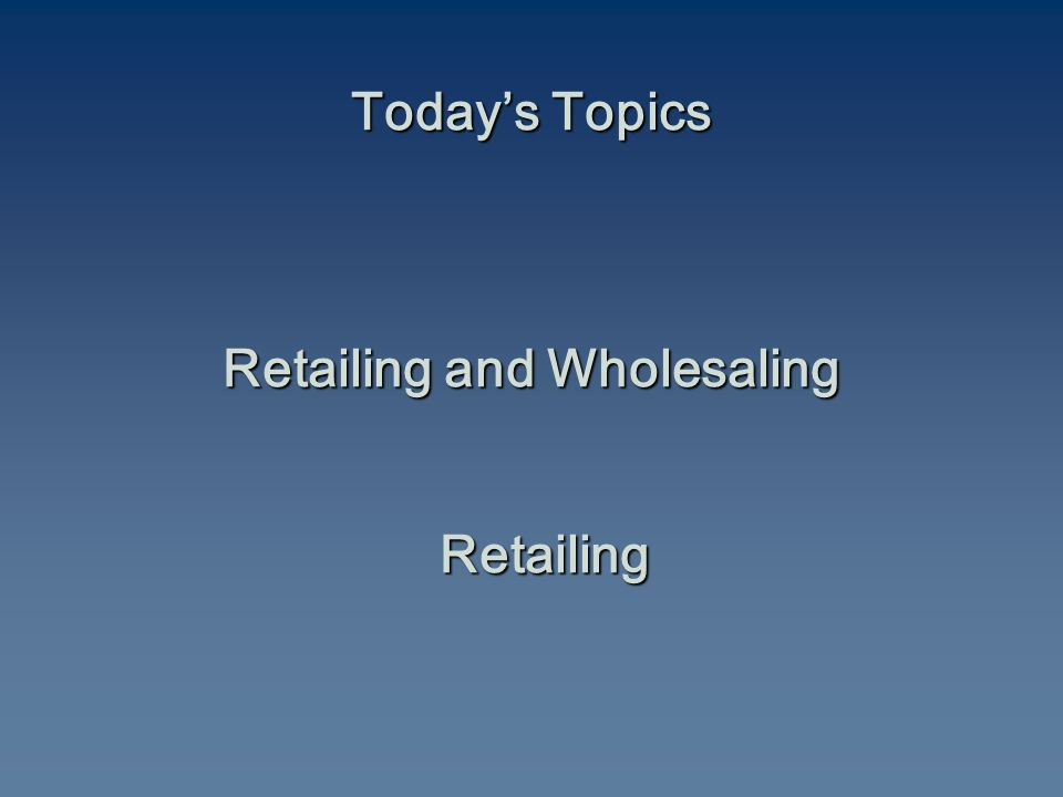 Today's Topics Retailing and Wholesaling Retailing
