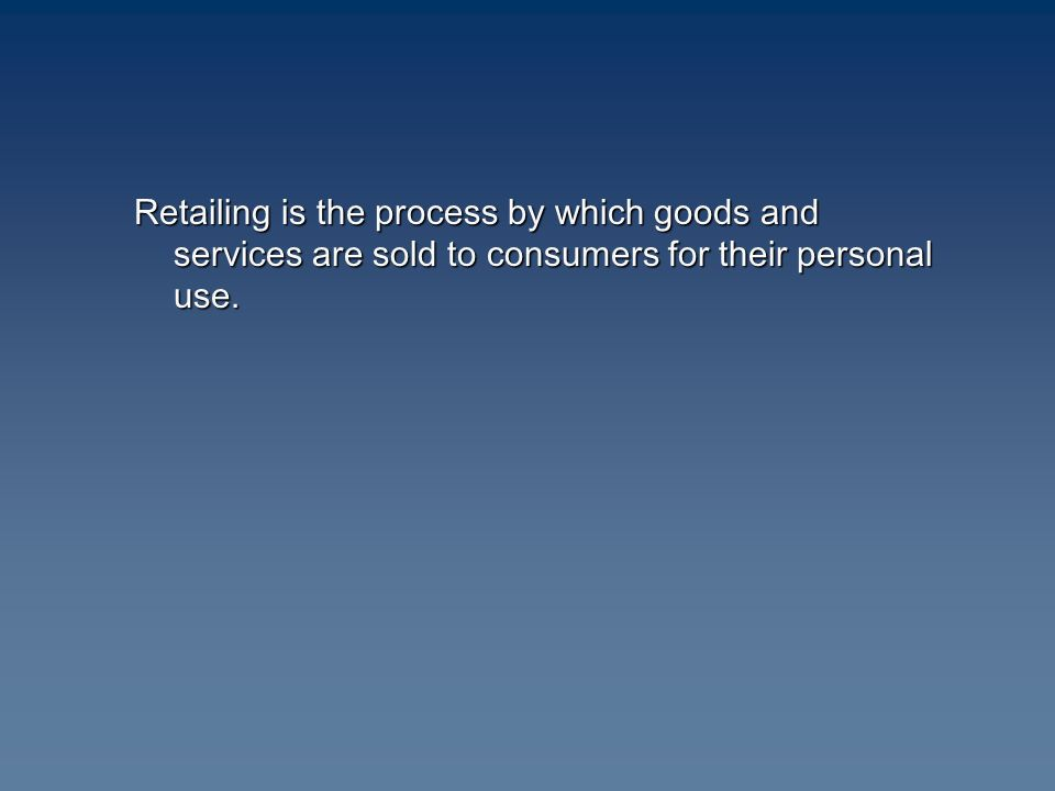 Retailing is the process by which goods and services are sold to consumers for their personal use.