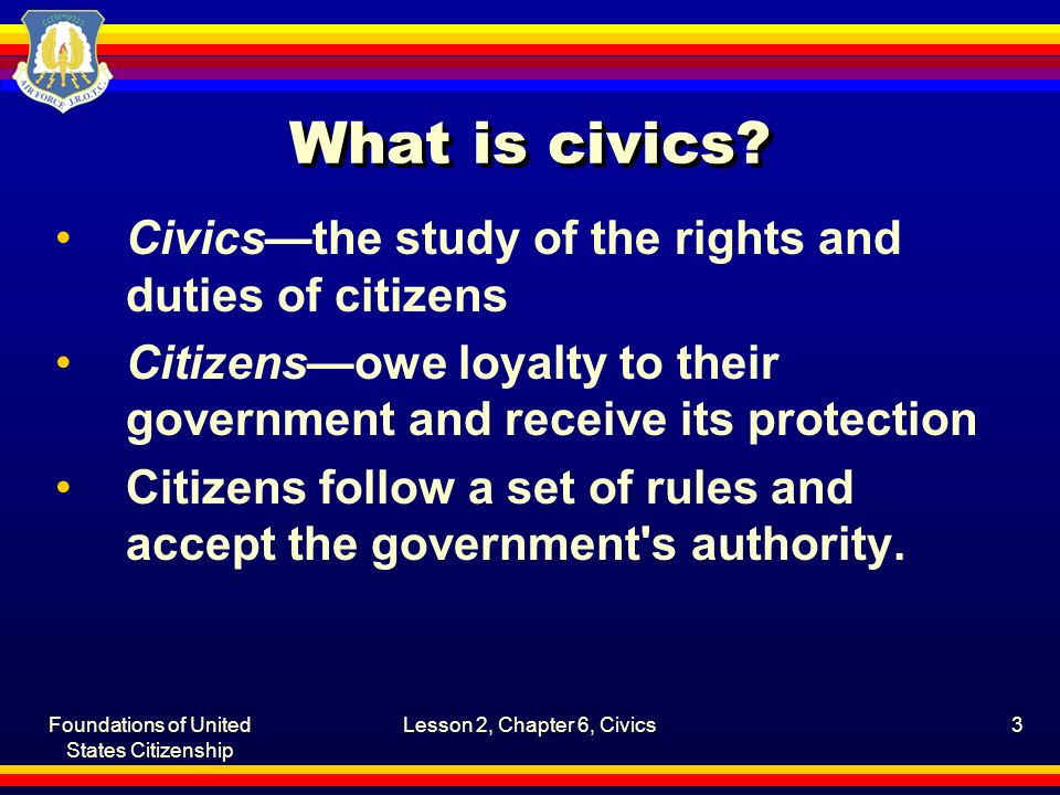 Foundations of United States Citizenship Lesson 2, Chapter 6, Civics3 What is civics.