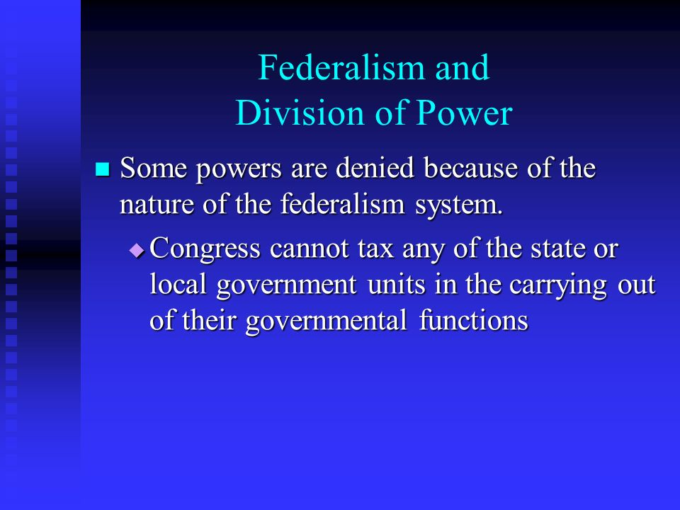 Federalism and Division of Power Some powers are denied because of the nature of the federalism system.