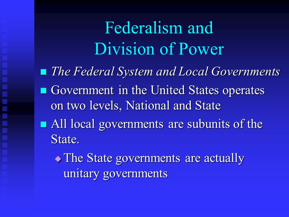 Federalism and Division of Power The Federal System and Local Governments The Federal System and Local Governments Government in the United States operates on two levels, National and State Government in the United States operates on two levels, National and State All local governments are subunits of the State.