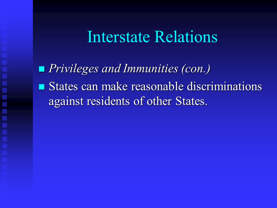 Interstate Relations Privileges and Immunities (con.) Privileges and Immunities (con.) States can make reasonable discriminations against residents of other States.