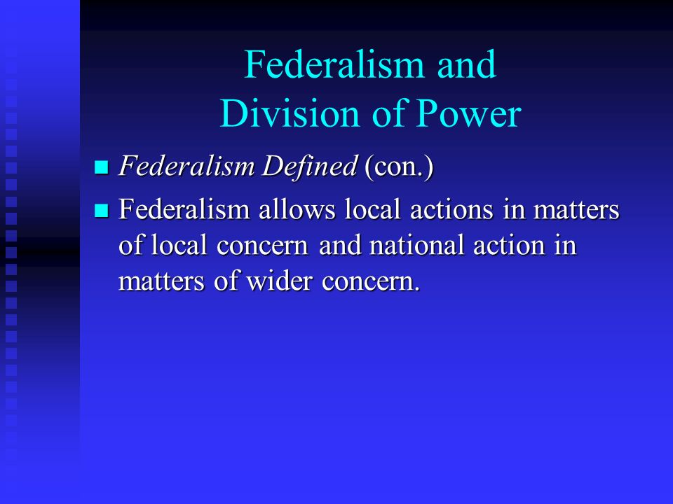 Federalism and Division of Power Federalism Defined (con.) Federalism Defined (con.) Federalism allows local actions in matters of local concern and national action in matters of wider concern.