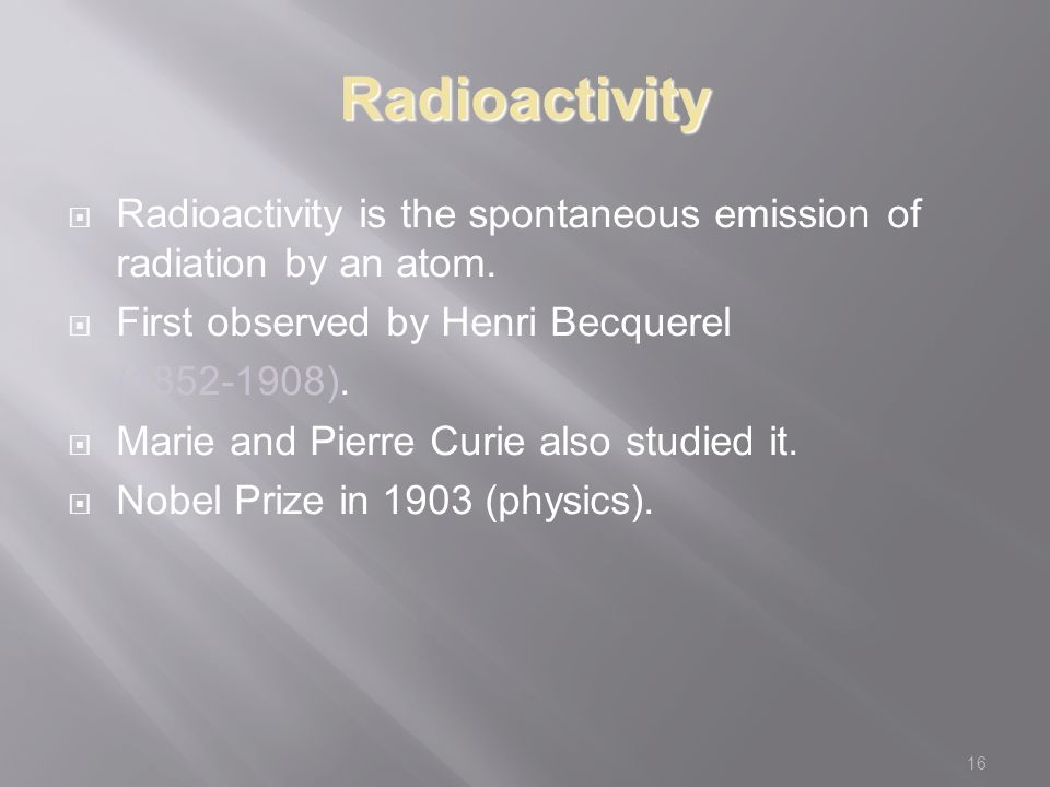 16 Radioactivity  Radioactivity is the spontaneous emission of radiation by an atom.