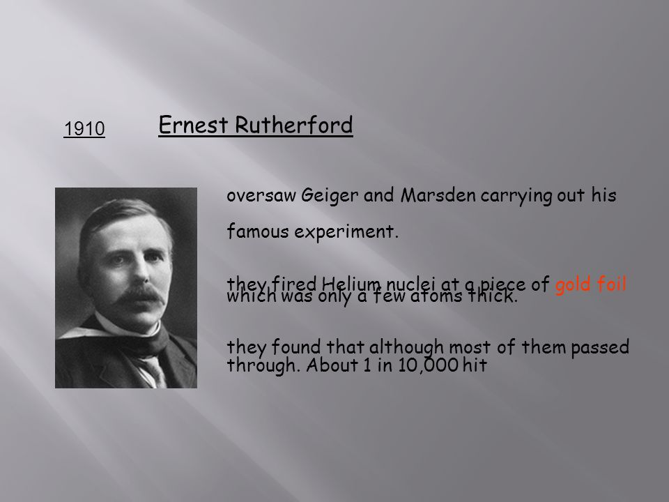 1910 Ernest Rutherford oversaw Geiger and Marsden carrying out his famous experiment.