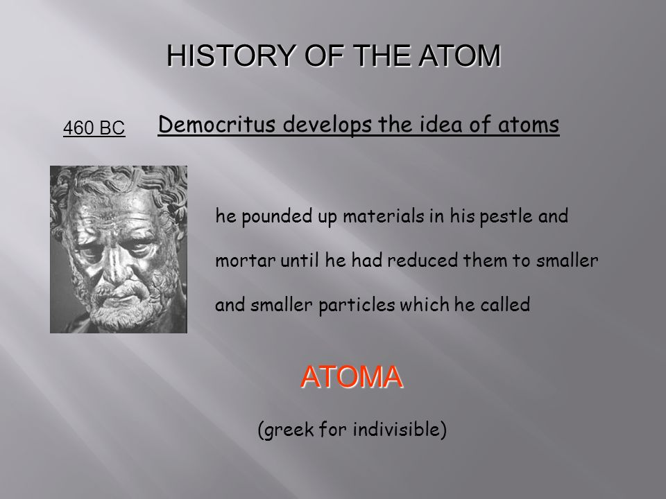 HISTORY OF THE ATOM 460 BC Democritus develops the idea of atoms he pounded up materials in his pestle and mortar until he had reduced them to smaller and smaller particles which he called ATOMA (greek for indivisible)