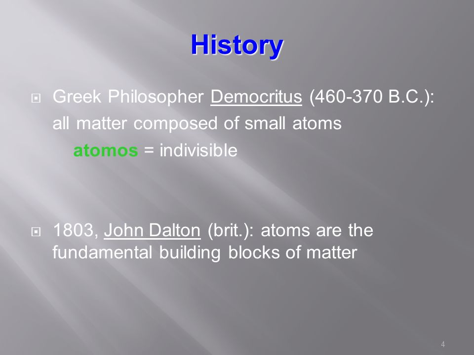 4 History  Greek Philosopher Democritus ( B.C.): all matter composed of small atoms atomos = indivisible  1803, John Dalton (brit.): atoms are the fundamental building blocks of matter