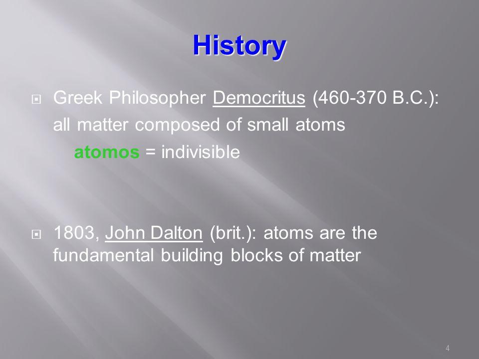 4 History  Greek Philosopher Democritus (460-370 B.C.): all matter composed of small atoms atomos = indivisible  1803, John Dalton (brit.): atoms are the fundamental building blocks of matter