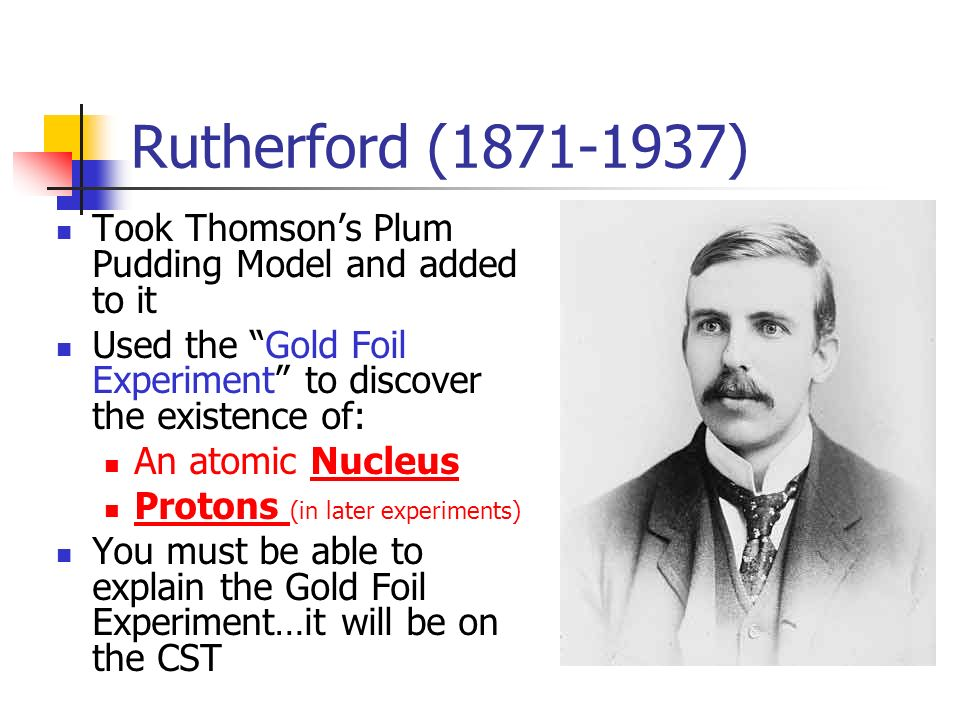 Rutherford ( ) Took Thomson's Plum Pudding Model and added to it Used the Gold Foil Experiment to discover the existence of: An atomic Nucleus Protons (in later experiments) You must be able to explain the Gold Foil Experiment…it will be on the CST