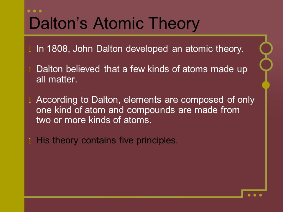 Dalton's Atomic Theory l In 1808, John Dalton developed an atomic theory.