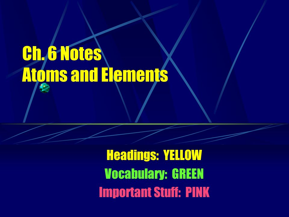Ch. 6 Notes Atoms and Elements Headings: YELLOW Vocabulary: GREEN Important Stuff: PINK