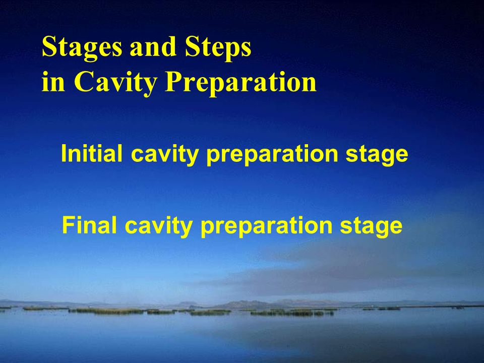 Stages and Steps in Cavity Preparation Initial cavity preparation stage Final cavity preparation stage