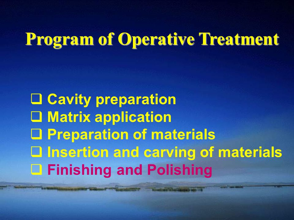  Cavity preparation  Matrix application  Preparation of materials  Insertion and carving of materials  Finishing and Polishing Program of Operative Treatment