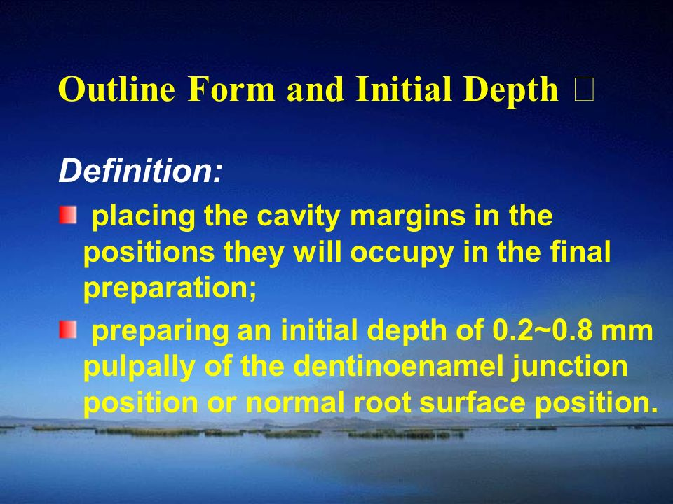 Outline Form and Initial Depth Ⅰ Definition: placing the cavity margins in the positions they will occupy in the final preparation; preparing an initial depth of 0.2~0.8 mm pulpally of the dentinoenamel junction position or normal root surface position.