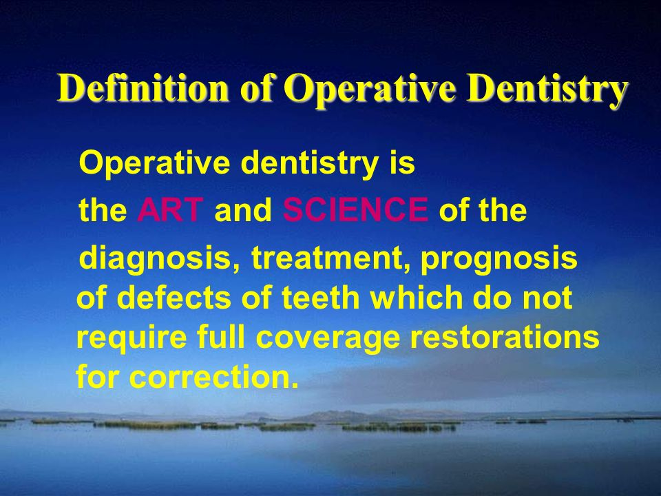 Definition of Operative Dentistry Operative dentistry is the ART and SCIENCE of the diagnosis, treatment, prognosis of defects of teeth which do not require full coverage restorations for correction.
