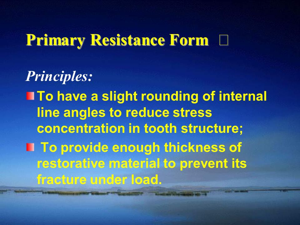 Primary Resistance Form Ⅲ Principles: To have a slight rounding of internal line angles to reduce stress concentration in tooth structure; To provide enough thickness of restorative material to prevent its fracture under load.